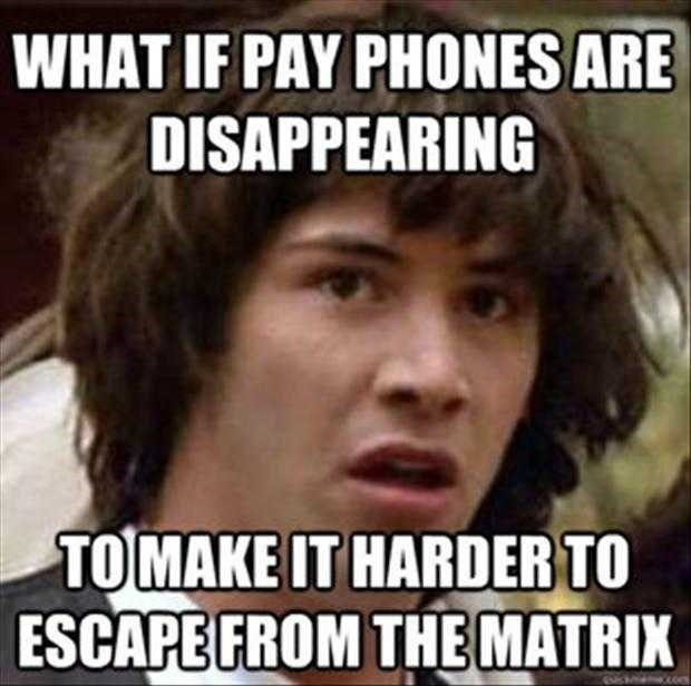 Internet meme - WHAT IF PAY PHONES ARE DISAPPEARING TOMAKE IT HARDER TO ESCAPE FROM THEMATRIX