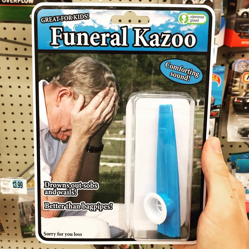 Finger - obvious plant GREAT FORKIDS! Funeral KazoO Comforting sound! Drownsout sobs and wails! VERYDAY 13.99 Better than bagpipes! Sorry for you loss