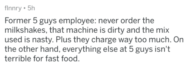 Text - flnnry 5h Former 5 guys employee: never order the milkshakes, that machine is dirty and the mix used is nasty. Plus they charge way too much. On the other hand, everything else at 5 guys isn't terrible for fast food.