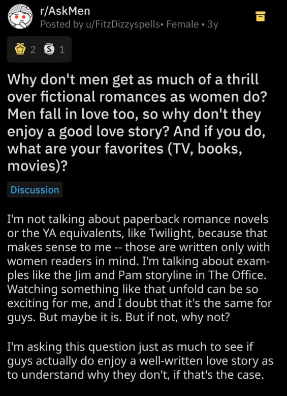 Text - r/AskMen Posted by u/FitzDizzyspells Female 3y 2 S 1 Why don't men get as much of a thril over fictional romances as women do? Men fall in love too, so why don't they enjoy a good love story? And if you do, what are your favorites (TV, books, movies)? Discussion I'm not talking about paperback romance novels or the YA equivalents, like Twilight, because that makes sense to me -- those are written only with women readers in mind. I'm talking about exam- ples like the Jim and Pam storyline