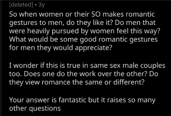 Text - [deleted] 3y So when women or their SO makes romantic gestures to men, do they like it? Do men that were heavily pursued by women feel this way? What would be some good romantic gestures for men they wou ld appreciate? I wonder if this is true in same sex male couples too. Does one do the work over the other? Do they view romance the same or different? Your answer is fantastic but it raises so many other questions