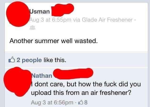 Text - Usman Aug 3 at 6:55pm via Glade Air Freshener Another summer well wasted. 2 people like this. Nathan dont care, but how the fuck did you upload this from an air freshener? Aug 3 at 6:56pm 8