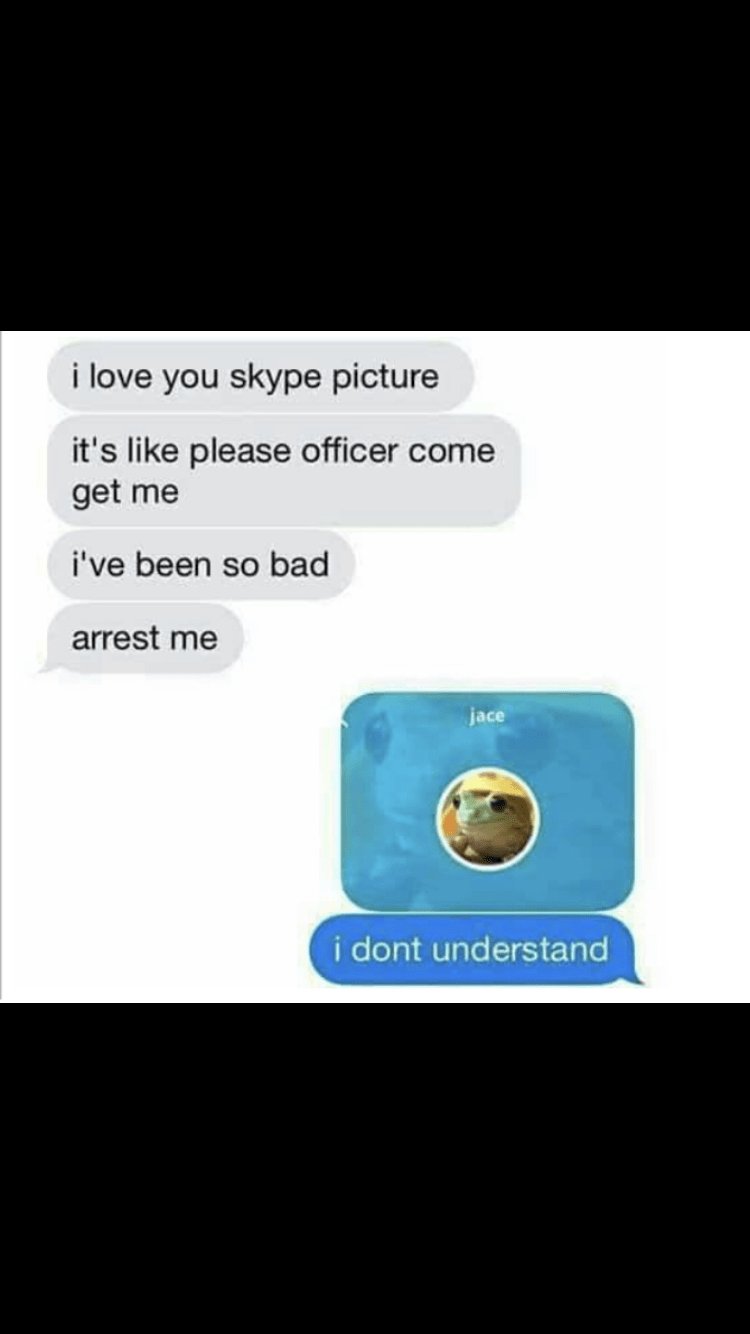 Text - i love you skype picture it's like please officer come get me i've been so bad arrest me jace i dont understand