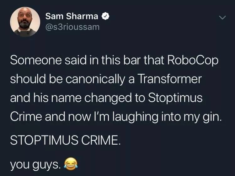 Text - Sam Sharma @s3rioussam Someone said in this bar that RoboCop should be canonically a Transformer and his name changed to Stoptimus Crime and now I'm laughing into my gin. STOPTIMUS CRIME. you guys.
