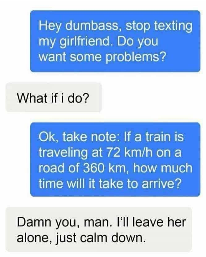 Text - Hey dumbass, stop texting my girlfriend. Do you want some problems? What if i do? Ok, take note: If a train is traveling at 72 km/h on a road of 360 km, how much time will it take to arrive? Damn you, man. I'll leave her alone, just calm down.