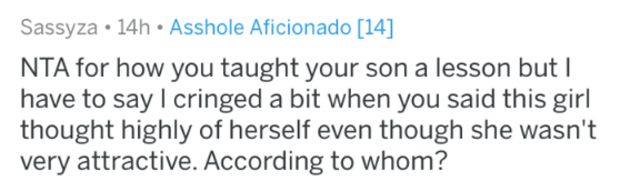 Text - Sassyza 14h Asshole Aficionado [14] NTA for how you taught your son a lesson but have to say I cringed a bit when you said this girl thought highly of herself even though she wasn't very attractive. According to whom?
