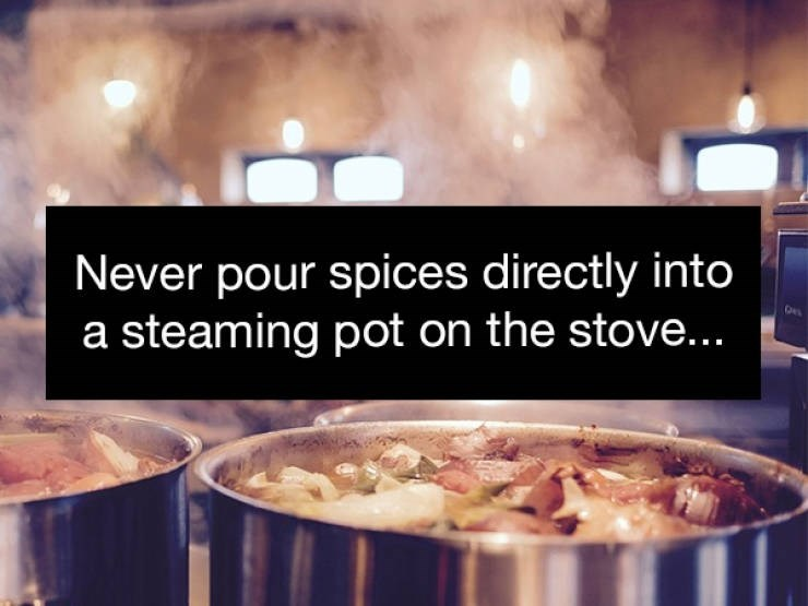 Food - Never pour spices directly into a steaming pot on the stove...