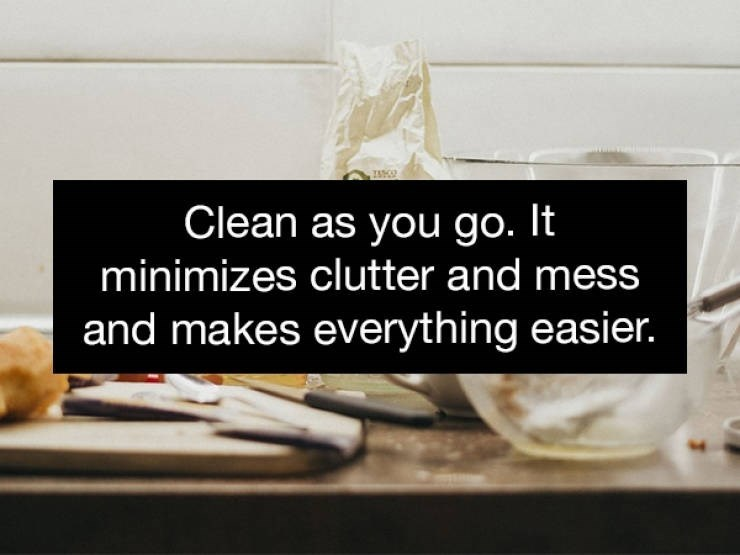 Text - Clean as you go. It minimizes clutter and mess and makes everything easier.