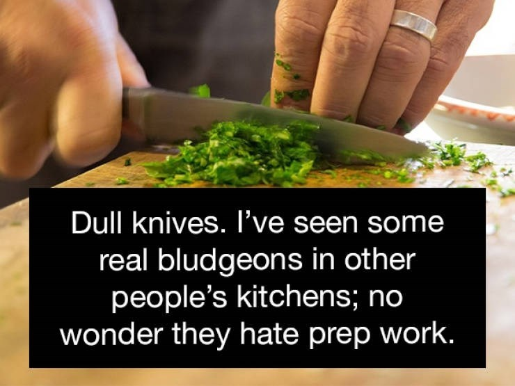 Food - Dull knives. I've seen some real bludgeons in other people's kitchens; no wonder they hate prep work.