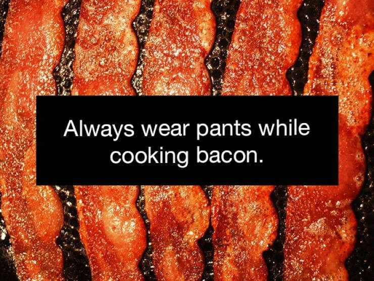 Food - Always wear pants while cooking bacon.