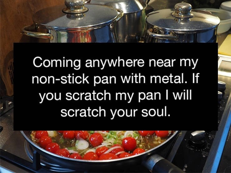 Food - Coming anywhere near my non-stick pan with metal. If you scratch my pan I will scratch your soul.