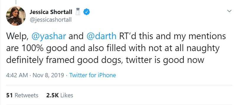 Text - Jessica Shortall @jessicashortall Welp, @yashar and @darth RT'd this and my mentions are 100% good and also filled with not at all naughty definitely framed good dogs, twitter is good now 4:42 AM Nov 8, 2019 Twitter for iPhone 2.5K Likes 51 Retweets