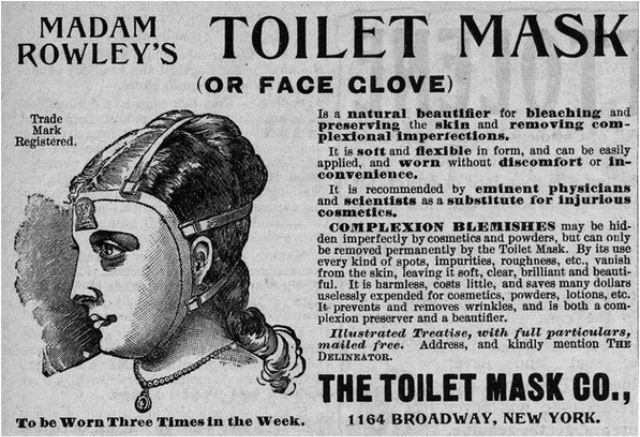Text - TOILET MASK MADAM ROWLEY'S (OR FACE CLOVE) Is a natural beautifier for bleaching and preserving the skin and removing com- plexional imperfections. It is soft and flexi ble in form, and can be easily applied, and worn without discomfort or in- convenience. It is recommended by eminent physicians and sclentists as a substittute for injurious cosmeties. COMPLEXION BLEMISHES may be hid- den imperfectly by cosmetics and powders, but can ouly be removed permanently by the Toilet Mask. By its u