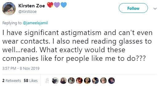 Text - Kirsten Zoe Follow @Kirstizoe Replying to@jameelajamil I have significant astigmatism and can't even wear contacts. I also need reading glasses to wel...read. What exactly would these companies like for people like me to do??? 3:57 PM-8 Nov 2019 2 Retweets 58 Likes