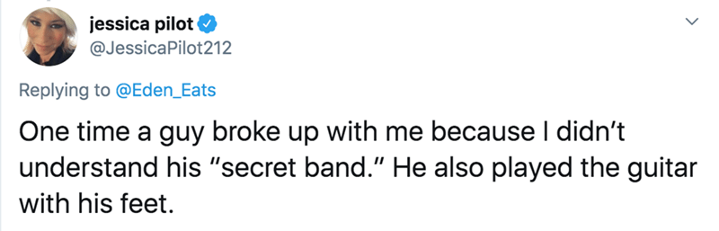 "Text - jessica pilot @JessicaPilot212 Replying to @Eden_Eats One time a guy broke up with me because I didn't understand his ""secret band."" He also played the guitar with his feet."