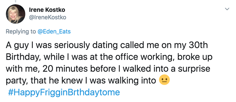 Text - rene Kostko @lreneKostko Replying to @Eden_Eats A guy I was seriously dating called me on my 30th Birthday, while I was at the office working, broke up with me, 20 minutes before I walked into a surprise party, that he knew I was walking into #HappyFrigginBrthdaytome