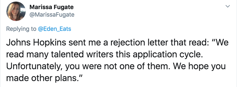 "Text - Marissa Fugate @MarissaFugate Replying to @Eden_Eats Johns Hopkins sent me a rejection letter that read: ""We read many talented writers this application cycle. Unfortunately, you were not one of them. We hope you made other plans."""