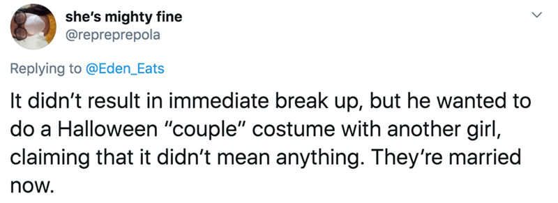 "Text - she's mighty fine @repreprepola Replying to @Eden_Eats It didn't result in immediate break up, but he wanted to do a Halloween ""couple"" costume with another girl, claiming that it didn't mean anything. They're married now."