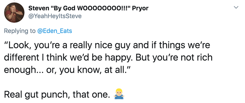 "Text - Steven ""By God WOOOO0OOO!!!"" Pryor @YeahHeyltsSteve Replying to @Eden_Eats ""Look, you're a really nice guy and if things we're different I think we'd be happy. But you're not rich enough... or, you know, at all."" Real gut punch, that one."