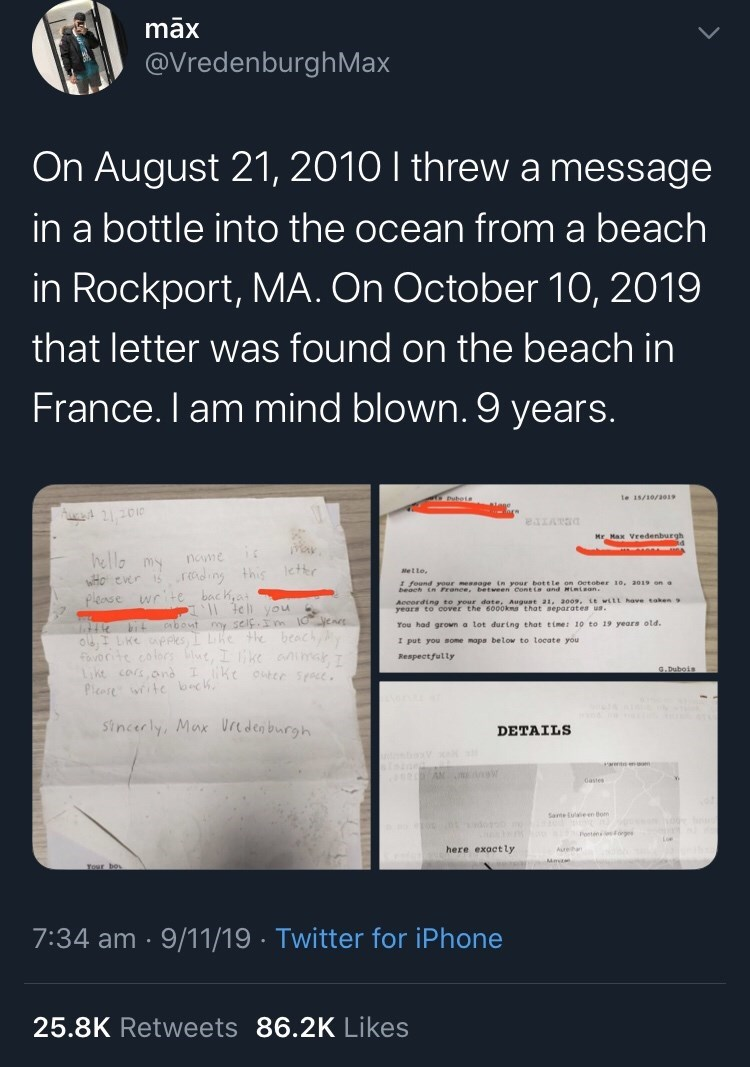 Text - max @VredenburghMax On August 21, 2010 I threw a message in a bottle into the ocean from a beach in Rockport, MA. On October 10, 2019 that letter was found on the beach in France. I am mind blown. 9 years. Puboie le 15/10/a019 Aed 2010 esLAT0 Mr. Max Vredenburgh ic ella my WHO evr sreding this etr plense wrte bach,a name Mello, I found your messoge in your bottle on October 10, a019 on beach in France, between Cont ia and Himisan. According to rour dote, Auguet 21, 2009, it wilL have aken