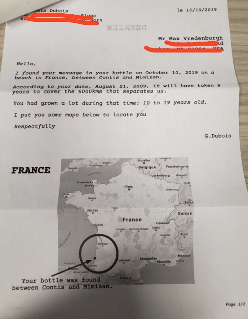 Text - ais Dubois le 15/10/2019 Blanc orn Mr Max Vredenburgh d Hello, I found your message in your bottle on October 10, 2019 on a beach in France, between Contis and Mimizan. According to your date, August 21, 2009, it will have taken 9 years to cover the 6000kms that separates us. You had grown a lot during that time: 10 to 19 years old. I put you some maps below to locate you Respectfully G. Dubois Bruxelles Brghton Southamgton Francfort-sur-le Belgique FRANCE ee ( LLuxembourg Marnheim Guerne