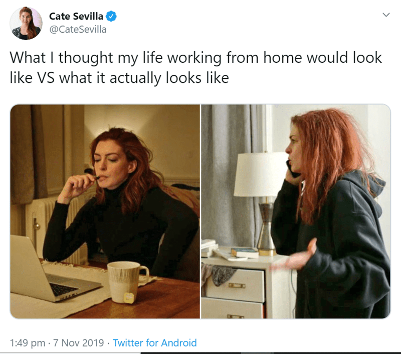 Text - Cate Sevilla @CateSevilla What I thought my life working from home would look like VS what it actually looks like तं 1:49 pm 7 Nov 2019 Twitter for Android