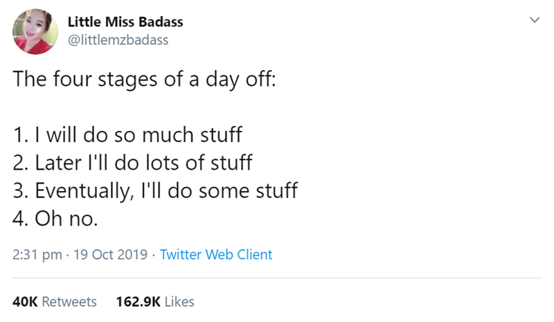 Text - Little Miss Badass @littlemzbadass The four stages of a day off 1. I will do so much stuff 2. Later l'll do lots of stuff 3. Eventually, I'll do some stuff 4. Oh no. 2:31 pm 19 Oct 2019 Twitter Web Client 162.9K Likes 40K Retweets