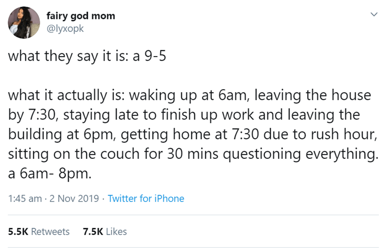 Text - fairy god mom Фухорk what they say it is: a 9-5 what it actually is: waking up at 6am, leaving the house by 7:30, staying late to finish up work and leaving the building at 6pm, getting home at 7:30 due to rush hour, sitting on the couch for 30 mins questioning everything. a 6am- 8pm. 1:45 am 2 Nov 2019 Twitter for iPhone 5.5K Retweets 7.5K Likes