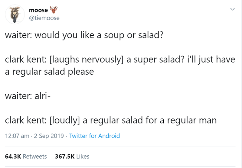 Text - moose @tiemoose waiter: would you like a soup or salad? clark kent: [laughs nervously] a super salad? i'll just have a regular salad please waiter: alri clark kent: [loudly] a regular salad for a regular man 12:07 am 2 Sep 2019 Twitter for Android 367.5K Likes 64.3K Retweets