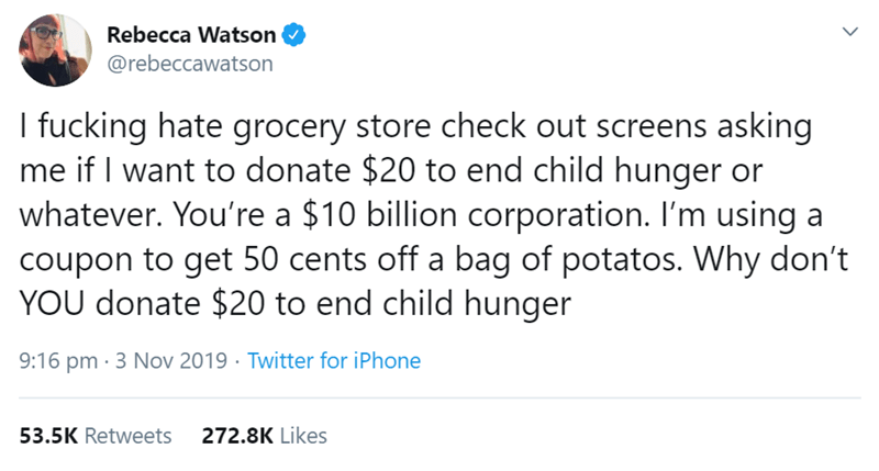 Text - Rebecca Watson @rebeccawatson I fucking hate grocery store check out screens asking me if I want to donate $20 to end child hunger or whatever. You're a $10 billion corporation. I'm using a coupon to get 50 cents off a bag of potatos. Why don't YOU donate $20 to end child hunger 9:16 pm 3 Nov 2019 Twitter for iPhone 53.5K Retweets 272.8K Likes