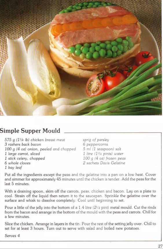 Food - Simple Supper Mould 575 g (1 lb) chicken breast meat 3 rashers back bacon 100 g (4 oz) onion, peeled and chopped 1 large carrot, sliced 1 stick celery, chopped 6 whole cloves 1 bay leaf sprig of parsley 6 peppercorns 5 ml (1 teaspoon) salt 1 litre (14 pints) water 100 g (4 oz) frozen peas 2 sachets Davis Gelatine Put all the ingredients except the peas and the gelatine into a pan on a low heat. Cover and simmer for approximately 45 minutes until the chicken is tender. Add the peas for the