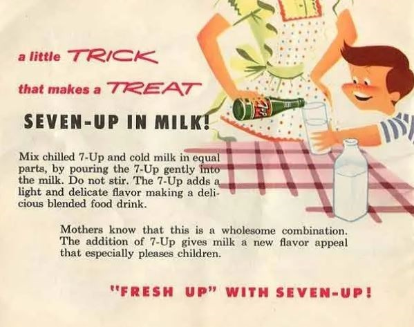 """Text - a little TRICK that makes a 7REAT SEVEN-UP IN MILK! Mix chilled 7-Up and cold milk in equal parts, by pouring the 7-Up gently into the milk. Do not stir. The 7-Up adds a light and delicate flavor making a deli cious blended food drink. Mothers know that this is a wholesome combination. The addition of 7-Up gives milk a new flavor appeal that especially pleases children. """"FRESH UP"""" WITH SEVEN-UP!"""