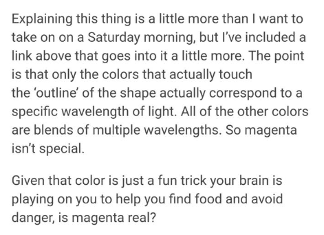 Text - Explaining this thing is a little more than I want to take on on a Saturday morning, but I've included a link above that goes into it a little more. The point is that only the colors that actually touch the 'outline' of the shape actually correspond to a specific wavelength of light. All of the other colors are blends of multiple wavelengths. So magenta isn't special. Given that color is just a fun trick your brain is playing on you to help you find food and avoid danger, is magenta real?
