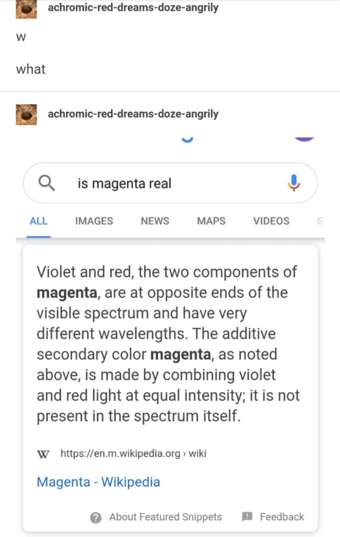 Text - achromic-red-dreams-doze-angrily w what achromic-red-dreams-doze-angrily is magenta real МAPS VIDEOS ALL IMAGES NEWS Violet and red, the two components of magenta, are at opposite ends of the visible spectrum and have very different wavelengths. The additive secondary color magenta, as noted above, is made by combining violet and red light at equal intensity; it is not present in the spectrum itself. Whttps://en.m.wikipedia.org> wiki Magenta- Wikipedia About Featured Snippets Feedback