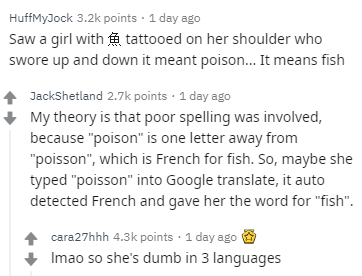 """Text - HuffMyJock 3.2k points 1 day ago Saw a girl with tattooed on her shoulder who swore up and down it meant poison... It means fish JackShetland 2.7k points 1 day ago My theory is that poor spelling was involved, because """"poison"""" is one letter away from """"poisson"""", which is French for fish. So, maybe she typed """"poisson"""" into Google translate, it auto detected French and gave her the word for """"fish"""". cara27hhh 4.3k points 1 day ago Imao so she's dumb in 3 languages"""