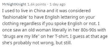 """Text - MrNightKnight 1.6k points 1 day ago I used to live in China and it was considered fashionable' to have English lettering on your clothing regardless if you spoke English or not. I once saw an old woman literally in her 80s-90s with """"drugs are my life"""" on her T-shirt. I guess at that age she's probably not wrong, but still."""