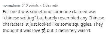 """Text - nomadnoir 843 points 1 day ago For me it was something someone claimed was """"chinese writing"""" but barely resembled any Chinese characters. It just looked like some squiggles. They thought it was lovebut it definitely wasn't."""