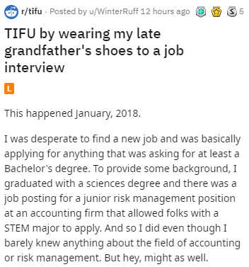 Text - r/tifu Posted by u/WinterRuff 12 hours ago 5 TIFU by wearing my late grandfather's shoes to a job interview L This happened January, 2018. I was desperate to find a new job and was basically applying for anything that was asking for at least a Bachelor's degree. To provide some background, I graduated with a sciences degree and there was job posting for a junior risk management position at an accounting firm that allowed folks with a STEM major to apply. And so I did even though I barely