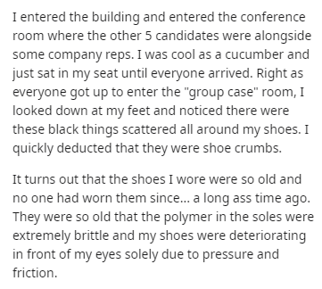 "Text - entered the building and entered the conference room where the other 5 candidates were alongside some company reps. I was cool as a cucumber and just sat in my seat until everyone arrived. Right as everyone got up to enter the ""group case"" room, I looked down at my feet and noticed there were these black things scattered all around my shoes. I quickly deducted that they were shoe crumbs. It turns out that the shoes I wore were so old and no one had worn them since... a long ass time ago."