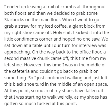 Text - I ended up leaving a trail of crumbs all throughout both floors and then we decided to grab some Starbucks on the main floor. When I went to go grab a straw for my iced coffee, a giant block from my right shoe came off. Holy shit. I kicked it into the little condiments corner and hoped no one saw. We sat down at a table until our turn for interview was approaching. On the way back to the office floor, a second massive chunk came off, this time from my left shoe. However, this time I was i