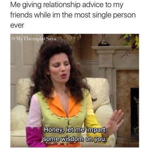 Text - Me giving relationship advice to my friends while im the most single person ever @MyTherapistSays Honey, let me impart some wisdom on you.