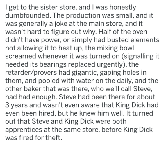 Text - I get to the sister store, and I was honestly dumbfounded. The production was small, and it was generally a joke at the main store, and it wasn't hard to figure out why. Half of the oven didn't have power, or simply had busted elements not allowing it to heat up, the mixing bowl screamed whenever it was turned on (signalling it needed its bearings replaced urgently), the retarder/provers had gigantic, gaping holes in them, and pooled with water on the daily, and the other baker that was t