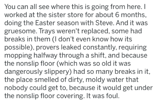 Text - You can all see where this is going from here. I worked at the sister store for about 6 months, doing the Easter season with Steve. And it was gruesome. Trays weren't replaced, some had breaks in them (I don't even know how its possible), provers leaked constantly, requiring mopping halfway through a shift, and because the nonslip floor (which was so old it was dangerously slippery) had so many breaks in it, the place smelled of dirty, moldy water that nobody could get to, because it woul