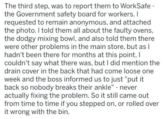 """Text - The third step, was to report them to WorkSafe the Government safety board for workers. I requested to remain anonymous, and attached the photo. I told them all about the faulty ovens, the dodgy mixing bowl, and also told them there were other problems in the main store, but asl hadn't been there for months at this point, I couldn't say what there was, but I did mention the drain cover in the back that had come loose one week and the boss informed us to just """"put it back so nobody breaks"""