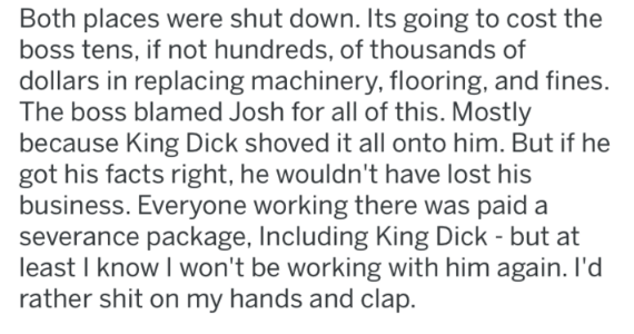 Text - Both places were shut down. Its going to cost the boss tens, if not hundreds, of thousands of dollars in replacing machinery, flooring, and fines. The boss blamed Josh for all of this. Mostly because King Dick shoved it all onto him. But if he got his facts right, he wouldn't have lost his business. Everyone working there was paid a severance package, Including King Dick - but at least I know I won't be working with him again. I'd rather shit on my hands and clap.