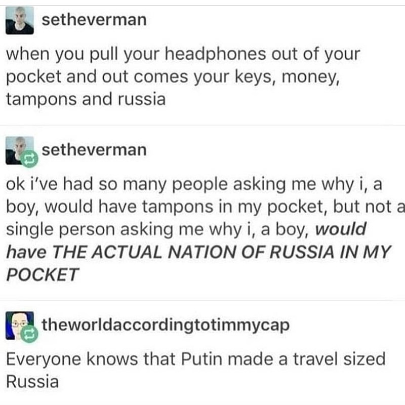 Text - setheverman when you pull your headphones out of your pocket and out comes your keys, money, tampons and russia setheverman ok i've had so many people asking me why i, a boy, would have tampons in my pocket, but not a single person asking me why i, a boy, would have THE ACTUAL NATION OF RUSSIA IN MY РОСКЕТ theworldaccordingtotimmycap Everyone knows that Putin made a travel sized Russia