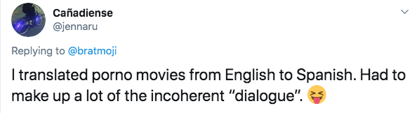"Text - Cañadiense @jennaru Replying to @bratmoji I translated porno movies from English to Spanish. Had to make up a lot of the incoherent ""dialogue"""