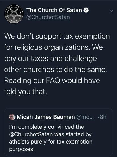 Text - The Church Of Satan @ChurchofSatan We don't support tax exemption for religious organizations. We pay our taxes and challenge other churches to do the same. Reading our FAQ would have told you that. Micah James Bauman @m... 8h I'm completely convinced the @ChurchofSatan was started by atheists purely for tax exemption purposes.