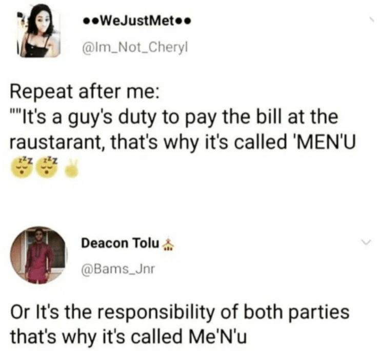Text - WeJustMet.. @Im_Not Cheryl Repeat after me: It's a guy's duty to pay the bill at the raustarant, that's why it's called 'MEN'U Deacon Tolu @Bams_Jnr Or It's the responsibility of both parties that's why it's called Me'N'u