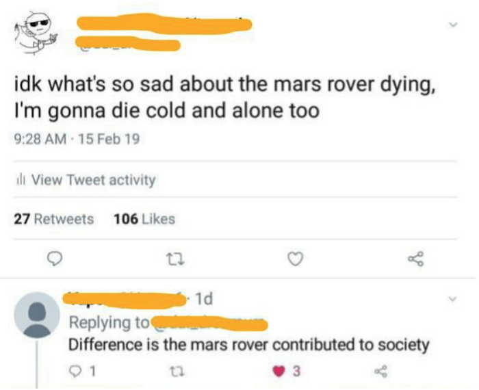 Text - idk what's so sad about the mars rover dying, I'm gonna die cold and alone too 9:28 AM 15 Feb 19 ll View Tweet activity 27 Retweets 106 Likes 1d Replying to Difference is the mars rover contributed to society 1 3